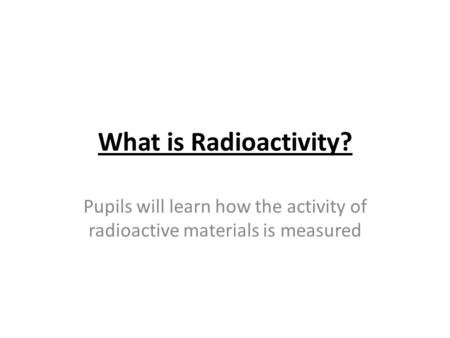 What is Radioactivity? Pupils will learn how the activity of radioactive materials is measured.