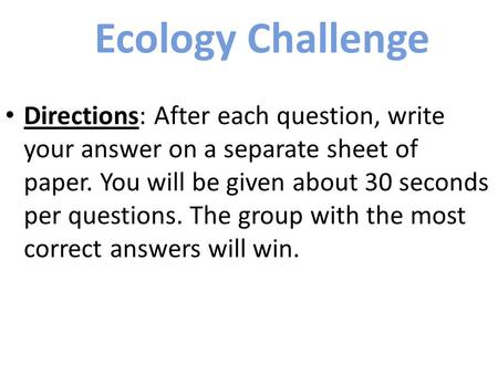 Ecology Challenge Directions: After each question, write your answer on a separate sheet of paper. You will be given about 30 seconds per questions. The.
