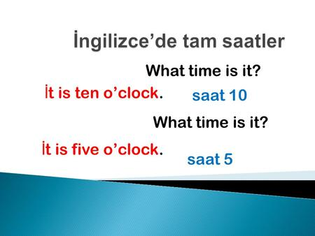 What time is it? İ t is ten o'clock. saat 10 What time is it? İ t is five o'clock. saat 5.