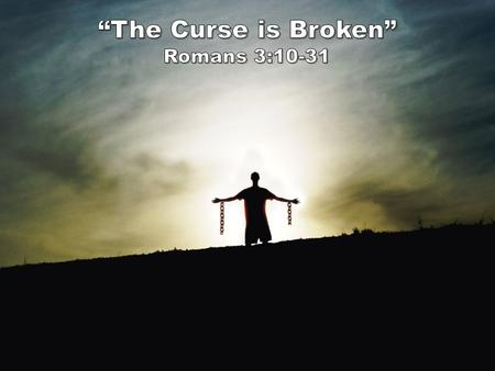 """The Curse is Broken"" Romans 3:10-18 As the Scriptures say, ""No one is righteous— not even one. 11 No one is truly wise; no one is seeking God. 12 All."