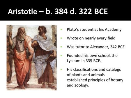 Aristotle – b. 384 d. 322 BCE  Plato's student at his Academy  Wrote on nearly every field  Was tutor to Alexander, 342 BCE  Founded his own school,