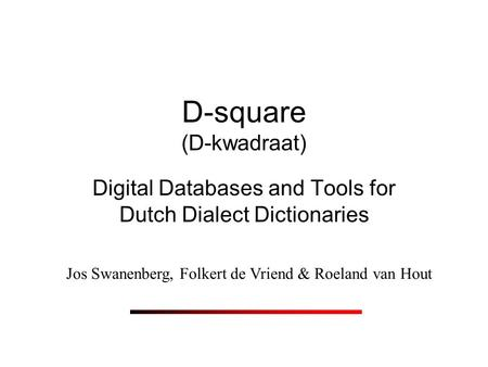 D-square (D-kwadraat) Digital Databases and Tools for Dutch Dialect Dictionaries Jos Swanenberg, Folkert de Vriend & Roeland van Hout.