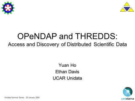 Unidata Seminar Series - 30 January 2004 OPeNDAP and THREDDS: Access and Discovery of Distributed Scientific Data Yuan Ho Ethan Davis UCAR Unidata.