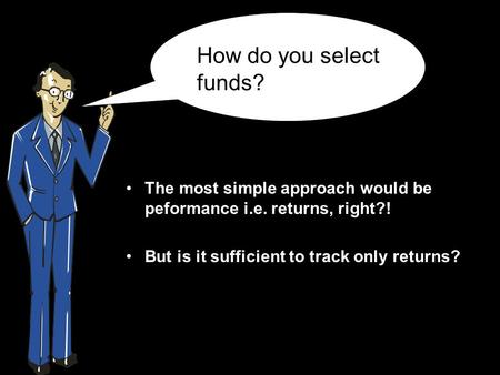 The most simple approach would be peformance i.e. returns, right?! But is it sufficient to track only returns? How do you select funds?