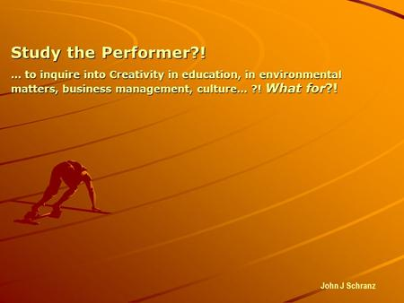 Study the Performer?! … to inquire into Creativity in education, in environmental matters, business management, culture… ?! What for?! John J Schranz.