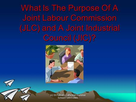 (c) St Patrick's Cathedral Grammar School Form 5 2005 What Is The Purpose Of A Joint Labour Commission (JLC) and A Joint Industrial Council (JIC)?