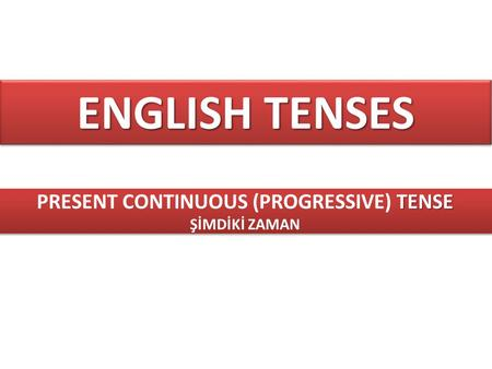ENGLISH TENSES TENSE PRESENT CONTINUOUS (PROGRESSIVE) TENSE ŞİMDİKİ ZAMAN TENSE PRESENT CONTINUOUS (PROGRESSIVE) TENSE ŞİMDİKİ ZAMAN.
