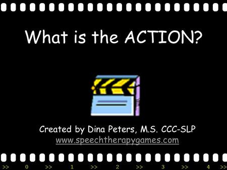 >>0 >>1 >> 2 >> 3 >> 4 >> What is the ACTION? Created by Dina Peters, M.S. CCC-SLP www.speechtherapygames.com.
