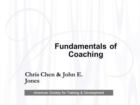 Fundamentals of Coaching Chris Chen & John E. Jones American Society for Training & Development.