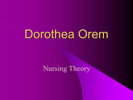 Dorothea Orem Nursing Theory. Dorothea Orem Early 1930's - AD from Providence School of Nursing, Washington, D.C. 1939 – BSN completed 1945 - MS in nursing.
