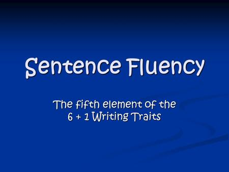 Sentence Fluency The fifth element of the 6 + 1 Writing Traits.