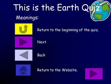 This is the Earth Quiz Return to the beginning of the quiz. Meanings: Next Back Return to the Website.