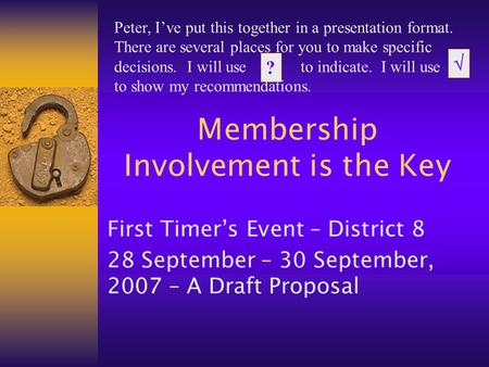 Membership Involvement is the Key First Timer's Event – District 8 28 September – 30 September, 2007 – A Draft Proposal Peter, I've put this together in.