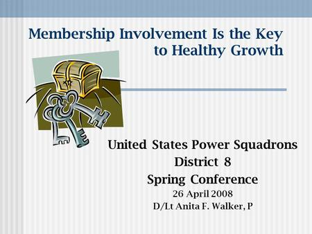 Membership Involvement Is the Key to Healthy Growth United States Power Squadrons District 8 Spring Conference 26 April 2008 D/Lt Anita F. Walker, P.