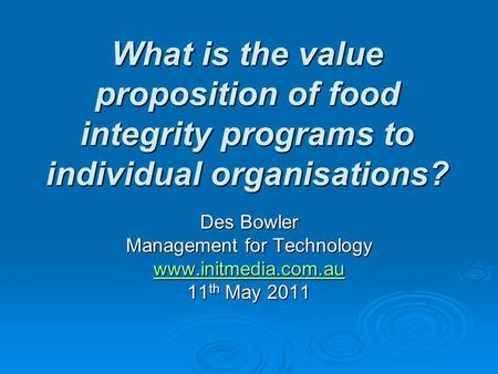 What is the value proposition of food integrity programs to individual organisations? Des Bowler Management for Technology www.initmedia.com.au 11 th May.
