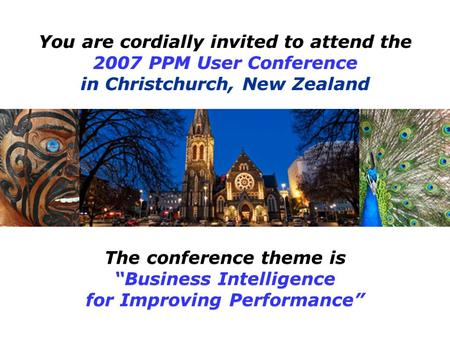 "The conference theme is ""Business Intelligence for Improving Performance"" You are cordially invited to attend the 2007 PPM User Conference in Christchurch,"
