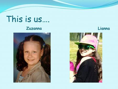 This is us…. Zuzanna Lianna. Zuzanna I'm Zuzia and I'm 12 years old. I come from Poland. I have a brother Wiktor. I have brown hair and 1 eye brown and.