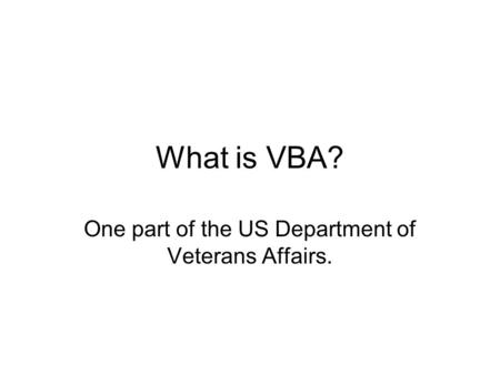 What is VBA? One part of the US Department of Veterans Affairs.