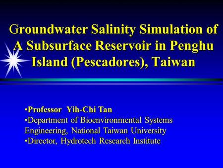 Groundwater Salinity Simulation of A Subsurface Reservoir in Penghu Island (Pescadores), Taiwan Professor Yih-Chi TanProfessor Yih-Chi Tan Department of.