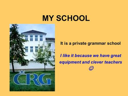 MY SCHOOL It is a private grammar school I like it because we have great equipment and clever teachers.
