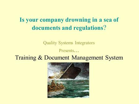 Is your company drowning in a sea of documents and regulations ? Quality Systems Integrators Presents... Training & Document Management System.
