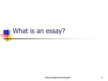 Honors Sophomore English1 What is an essay?. Honors Sophomore English2 In general… An essay is a short piece of personal writing: personal in the sense.