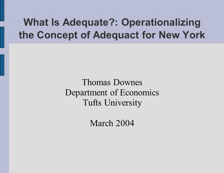 What Is Adequate?: Operationalizing the Concept of Adequact for New York Thomas Downes Department of Economics Tufts University March 2004.