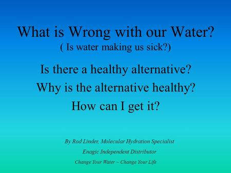 Change Your Water ~ Change Your Life What is Wrong with our Water? ( Is water making us sick?) Is there a healthy alternative? Why is the alternative healthy?