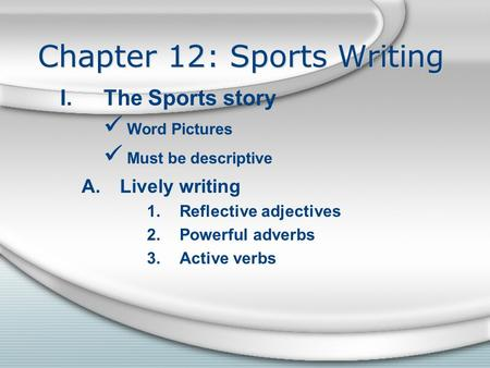 Chapter 12: Sports Writing I.The Sports story Word Pictures Must be descriptive A.Lively writing 1.Reflective adjectives 2.Powerful adverbs 3.Active verbs.