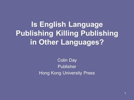 1 Is English Language Publishing Killing Publishing in Other Languages? Colin Day Publisher Hong Kong University Press.