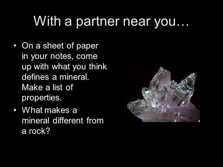 With a partner near you… On a sheet of paper in your notes, come up with what you think defines a mineral. Make a list of properties. What makes a mineral.