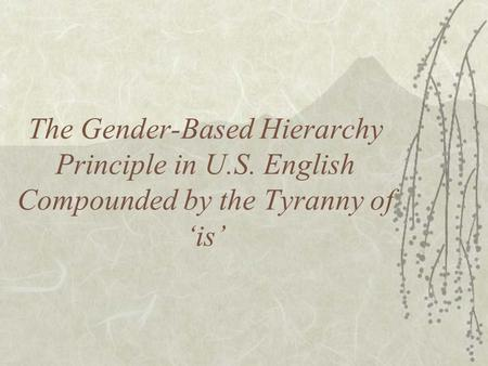 The Gender-Based Hierarchy Principle in U.S. English Compounded by the Tyranny of 'is'