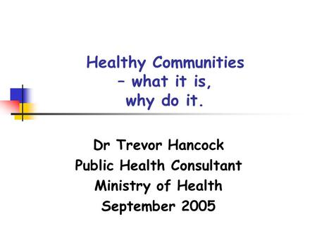 Healthy Communities – what it is, why do it. Dr Trevor Hancock Public Health Consultant Ministry of Health September 2005.
