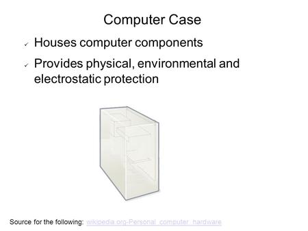 Computer Case Houses computer components Provides physical, environmental and electrostatic protection Source for the following: wikipedia.org-Personal_computer_hardwarewikipedia.org-Personal_computer_hardware.