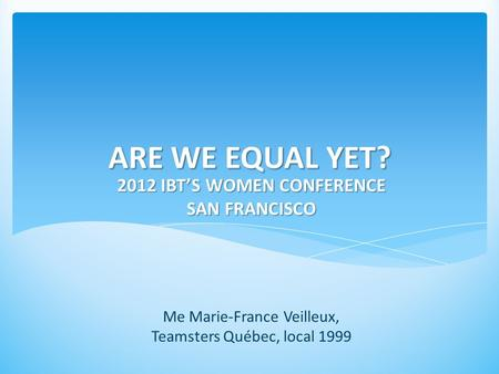 ARE WE EQUAL YET? 2012 IBT'S WOMEN CONFERENCE SAN FRANCISCO Me Marie-France Veilleux, Teamsters Québec, local 1999.