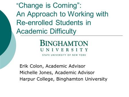 """ Change is Coming"": An Approach to Working with Re-enrolled Students in Academic Difficulty Erik Colon, Academic Advisor Michelle Jones, Academic Advisor."