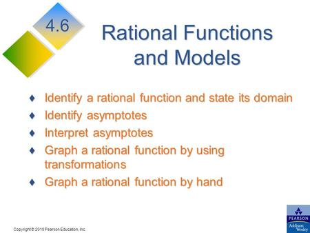 Copyright © 2010 Pearson Education, Inc. Rational Functions and Models ♦Identify a rational function and state its domain ♦Identify asymptotes ♦Interpret.