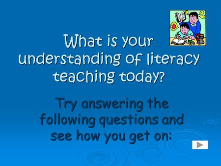 What is your understanding of literacy teaching today? Try answering the following questions and see how you get on: