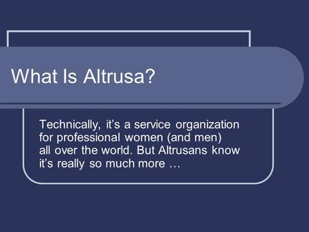 What Is Altrusa? Technically, it's a service organization for professional women (and men) all over the world. But Altrusans know it's really so much more.
