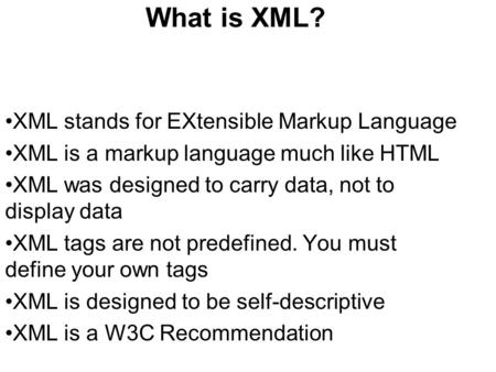 What is XML? XML stands for EXtensible Markup Language XML is a markup language much like HTML XML was designed to carry data, not to display data XML.
