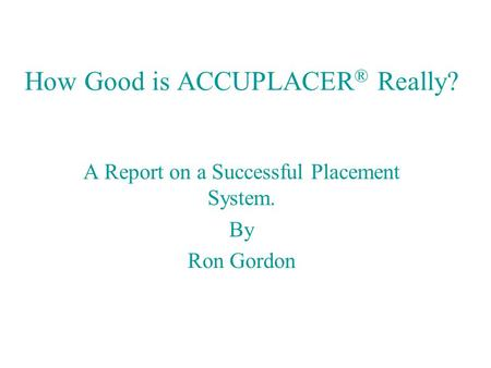 How Good is ACCUPLACER ® Really? A Report on a Successful Placement System. By Ron Gordon.