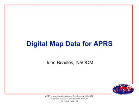 APRS is a registered trademark Bob Bruninga, WB4APR Copyright © 2003 – John Beadles, N5OOM All Rights Reserved Digital Map Data for APRS John Beadles,