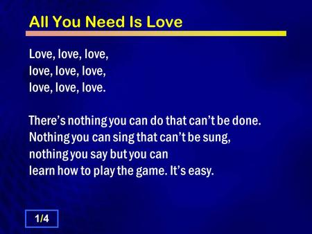 All You Need Is Love Love, love, love, love, love, love, love, love, love. There's nothing you can do that can't be done. Nothing you can sing that can't.