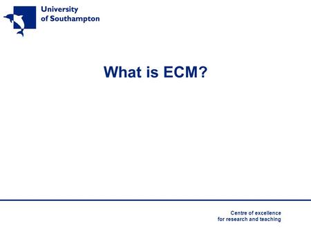 What is ECM? Centre of excellence for research and teaching.