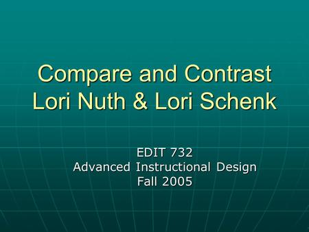 Compare and Contrast Lori Nuth & Lori Schenk EDIT 732 Advanced Instructional Design Fall 2005.