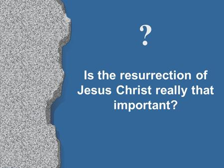 Is the resurrection of Jesus Christ really that important? ?