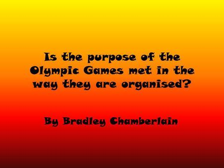 Is the purpose of the Olympic Games met in the way they are organised? By Bradley Chamberlain.