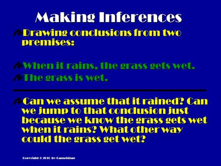 Making Inferences Drawing conclusions from two premises: When it rains, the grass gets wet. The grass is wet. Can we assume that it rained? Can we jump.