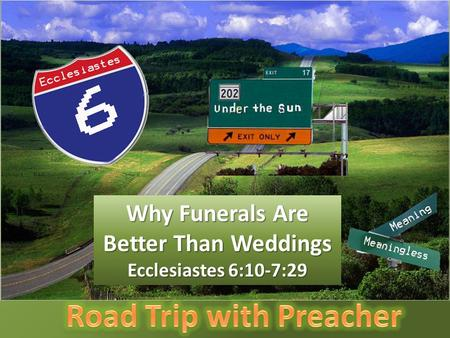 Why Funerals Are Better Than Weddings Ecclesiastes 6:10-7:29.