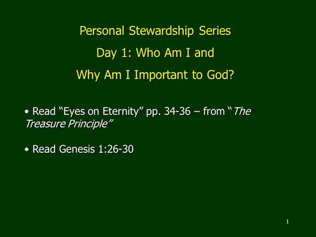 "1 Personal Stewardship Series Day 1: Who Am I and Why Am I Important to God? Read ""Eyes on Eternity"" pp. 34-36 – from ""The Treasure Principle"" Read ""Eyes."